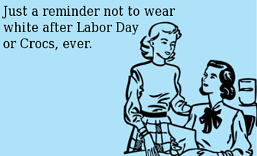 Just a reminder not to wear white after Labor Day or Crocs, ever